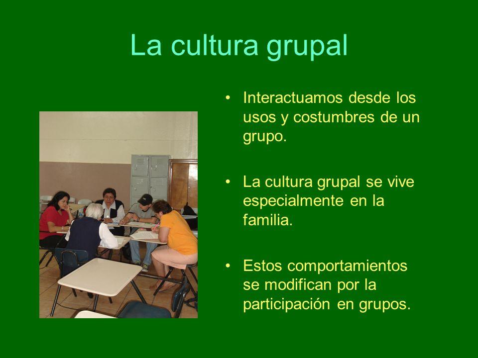 La cultura grupal Interactuamos desde los usos y costumbres de un grupo. La cultura grupal se vive especialmente en la familia.