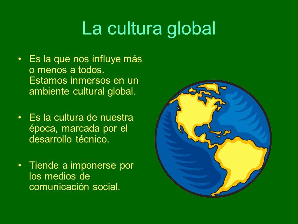 La cultura global Es la que nos influye más o menos a todos. Estamos inmersos en un ambiente cultural global.