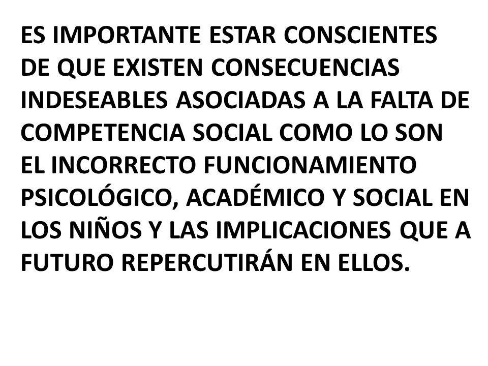 Es importante estar conscientes de que existen consecuencias indeseables asociadas a la falta de competencia social como lo son el incorrecto funcionamiento psicológico, académico y social en los niños y las implicaciones que a futuro repercutirán en ellos.