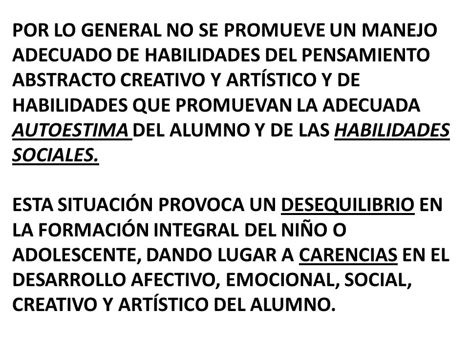 Por lo general no se promueve un manejo adecuado de habilidades del pensamiento abstracto creativo y artístico y de habilidades que promuevan la adecuada AUTOESTIMA DEL ALUMNO Y DE LAS HABILIDADES SOCIALES.
