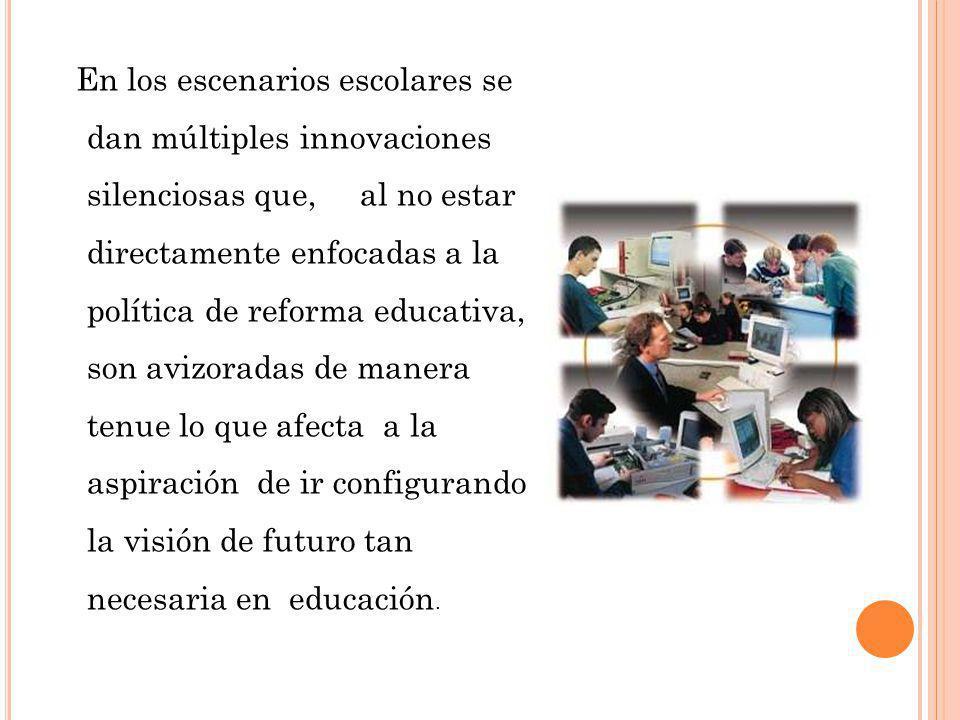 En los escenarios escolares se dan múltiples innovaciones silenciosas que, al no estar directamente enfocadas a la política de reforma educativa, son avizoradas de manera tenue lo que afecta a la aspiración de ir configurando la visión de futuro tan necesaria en educación.