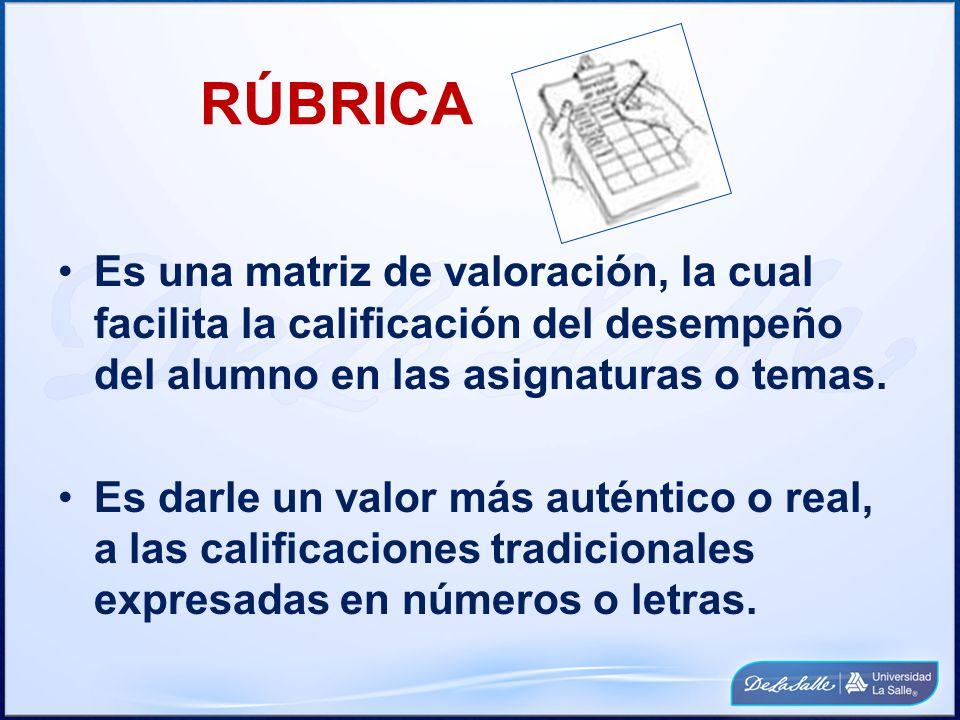 RÚBRICA Es una matriz de valoración, la cual facilita la calificación del desempeño del alumno en las asignaturas o temas.