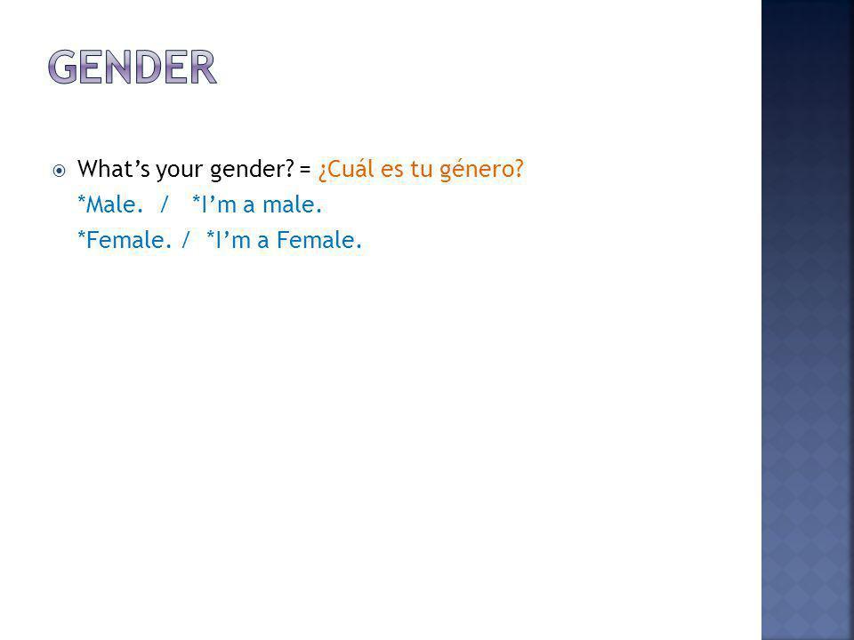 Gender What's your gender = ¿Cuál es tu género *Male. / *I'm a male.