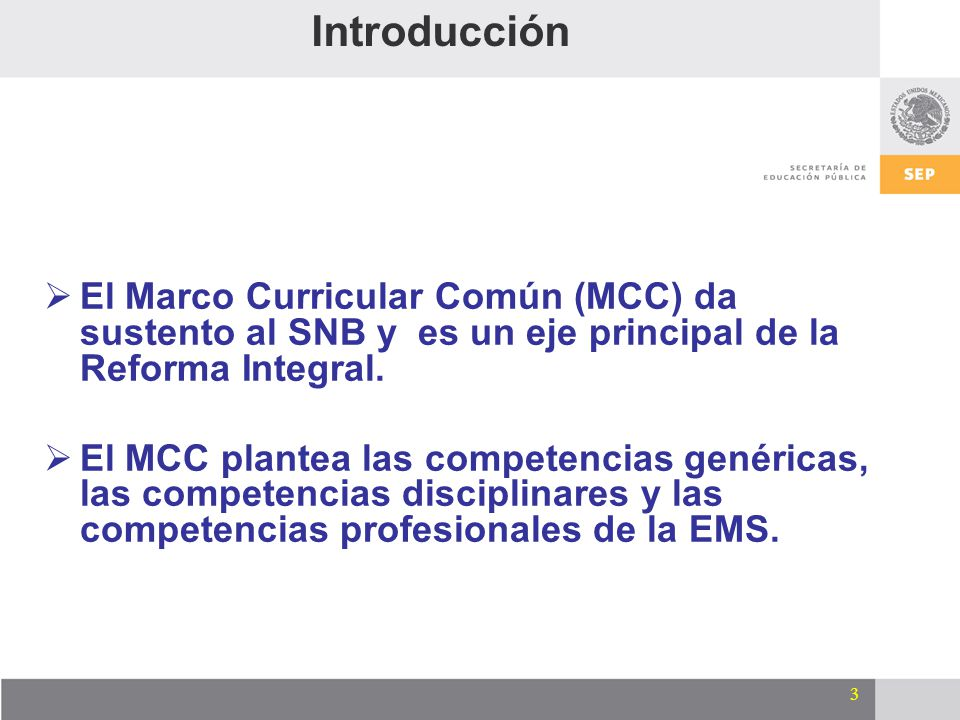 Introducción El Marco Curricular Común (MCC) da sustento al SNB y es un eje principal de la Reforma Integral.