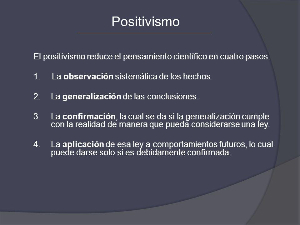 Positivismo El positivismo reduce el pensamiento científico en cuatro pasos: 1. La observación sistemática de los hechos.