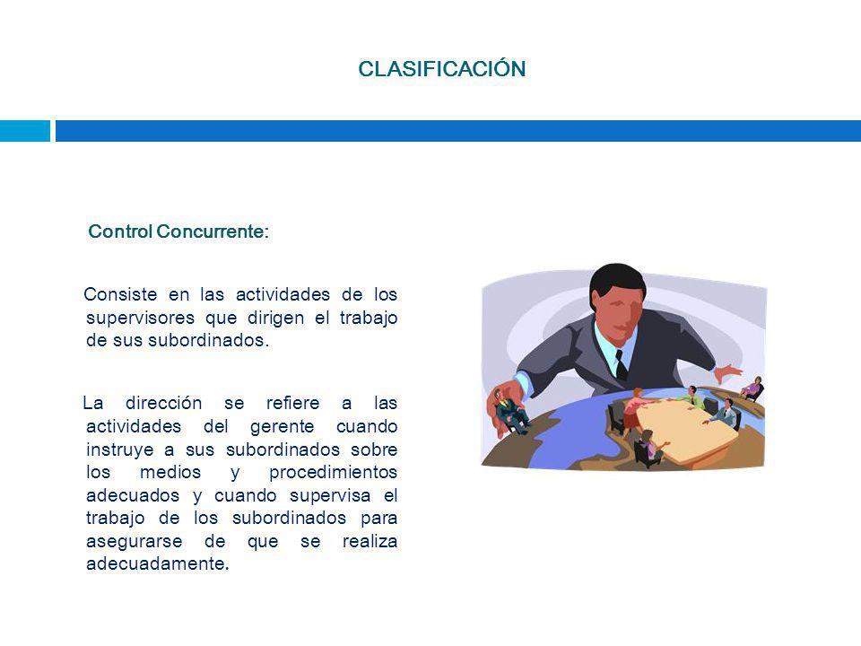 CLASIFICACIÓN Control Concurrente: Consiste en las actividades de los supervisores que dirigen el trabajo de sus subordinados.