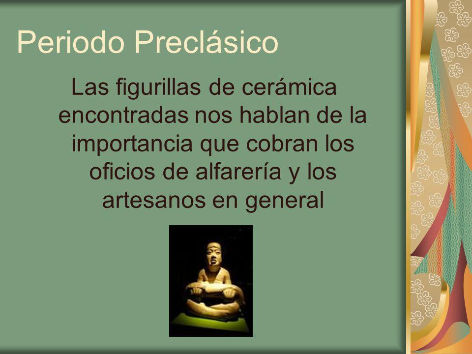 Periodo Preclásico Las figurillas de cerámica encontradas nos hablan de la importancia que cobran los oficios de alfarería y los artesanos en general.