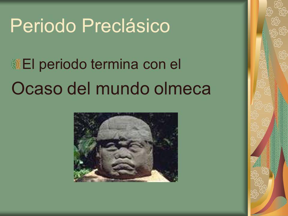 Periodo Preclásico El periodo termina con el Ocaso del mundo olmeca