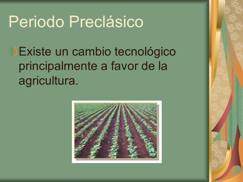 Periodo Preclásico Existe un cambio tecnológico principalmente a favor de la agricultura.