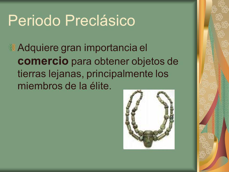 Periodo Preclásico Adquiere gran importancia el comercio para obtener objetos de tierras lejanas, principalmente los miembros de la élite.