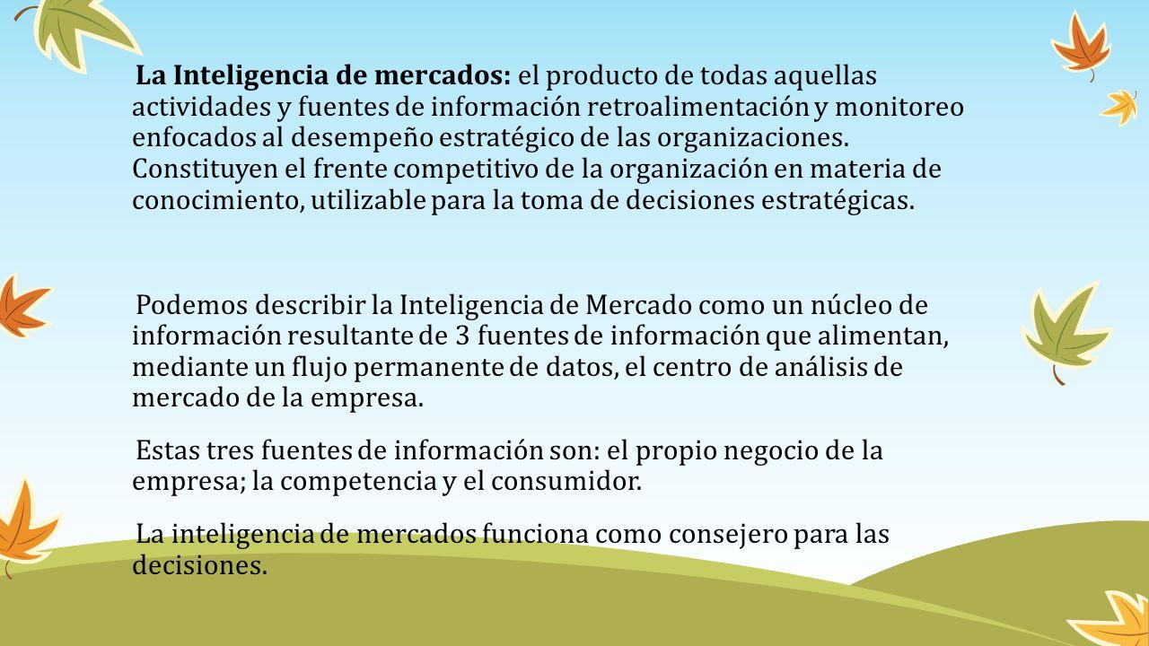 La Inteligencia de mercados: el producto de todas aquellas actividades y fuentes de información retroalimentación y monitoreo enfocados al desempeño estratégico de las organizaciones.