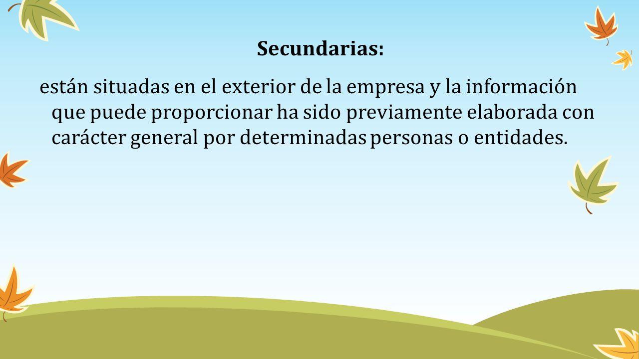 Secundarias: están situadas en el exterior de la empresa y la información que puede proporcionar ha sido previamente elaborada con carácter general por determinadas personas o entidades.