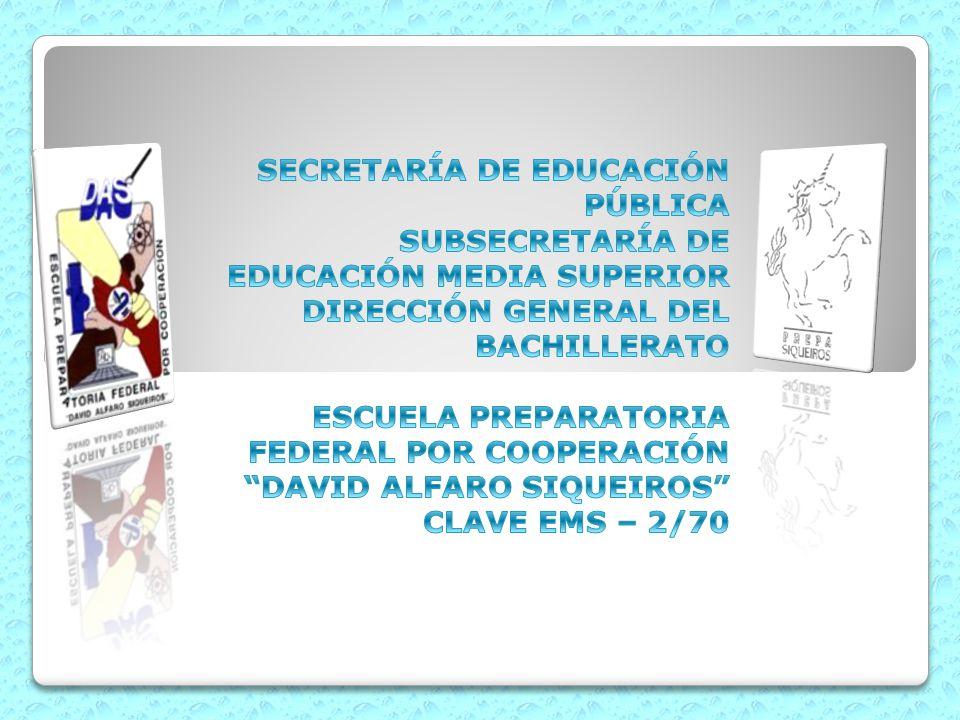 SECRETARÍA DE EDUCACIÓN PÚBLICA SUBSECRETARÍA DE EDUCACIÓN MEDIA SUPERIOR DIRECCIÓN GENERAL DEL BACHILLERATO ESCUELA PREPARATORIA FEDERAL POR COOPERACIÓN DAVID ALFARO SIQUEIROS CLAVE EMS – 2/70