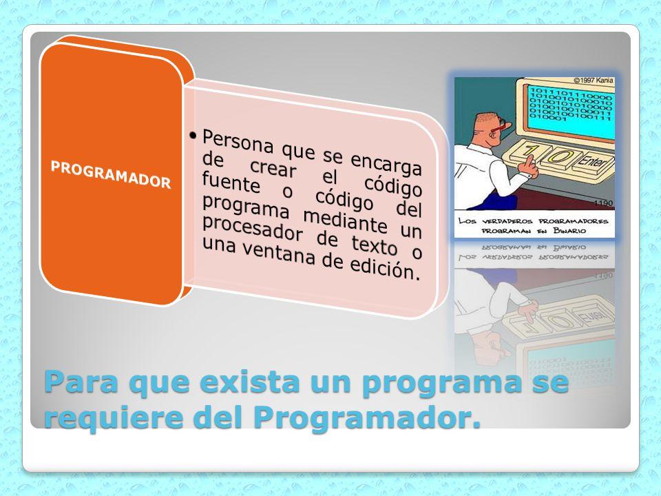 Para que exista un programa se requiere del Programador.