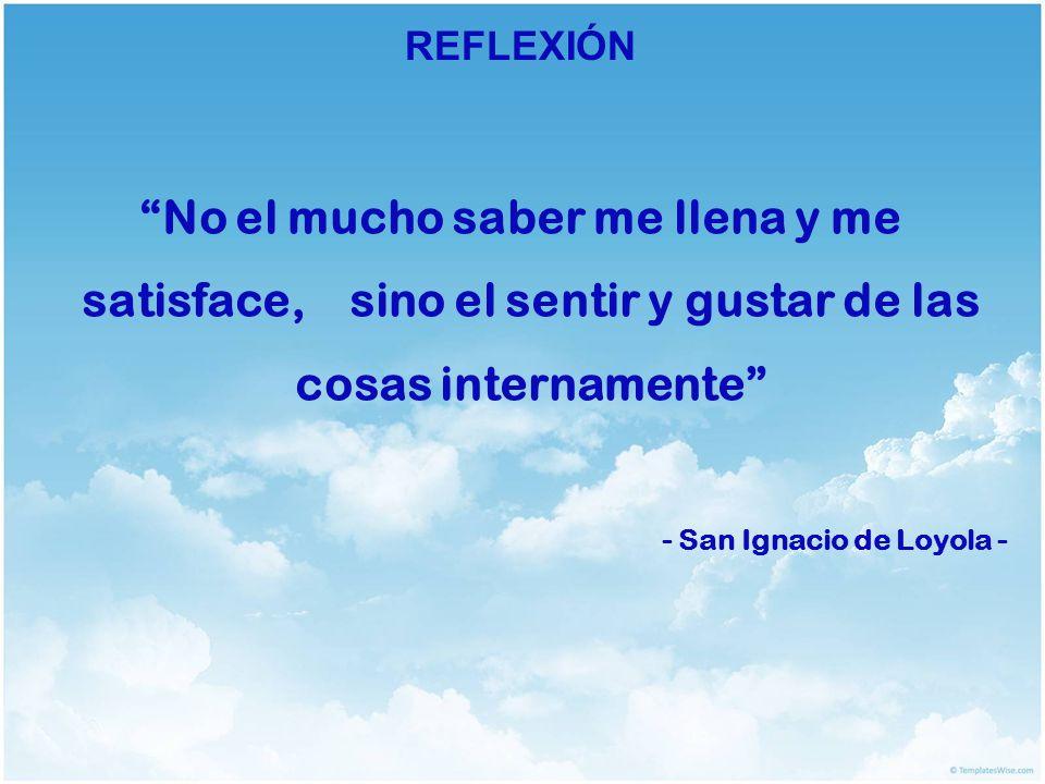 REFLEXIÓN No el mucho saber me llena y me satisface, sino el sentir y gustar de las cosas internamente