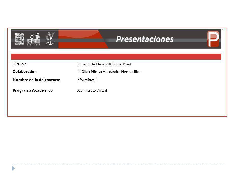 Título : Entorno de Microsoft PowerPoint. Colaborador: L.I. Silvia Mireya Hernández Hermosillo.
