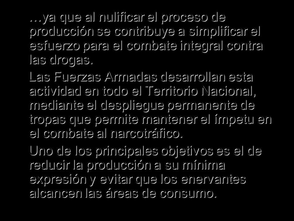 …ya que al nulificar el proceso de producción se contribuye a simplificar el esfuerzo para el combate integral contra las drogas.