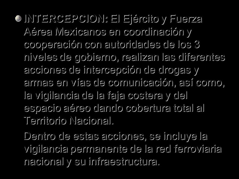 INTERCEPCION: El Ejército y Fuerza Aérea Mexicanos en coordinación y cooperación con autoridades de los 3 niveles de gobierno, realizan las diferentes acciones de intercepción de drogas y armas en vías de comunicación, así como, la vigilancia de la faja costera y del espacio aéreo dando cobertura total al Territorio Nacional.