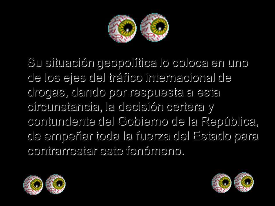 Su situación geopolítica lo coloca en uno de los ejes del tráfico internacional de drogas, dando por respuesta a esta circunstancia, la decisión certera y contundente del Gobierno de la República, de empeñar toda la fuerza del Estado para contrarrestar este fenómeno.