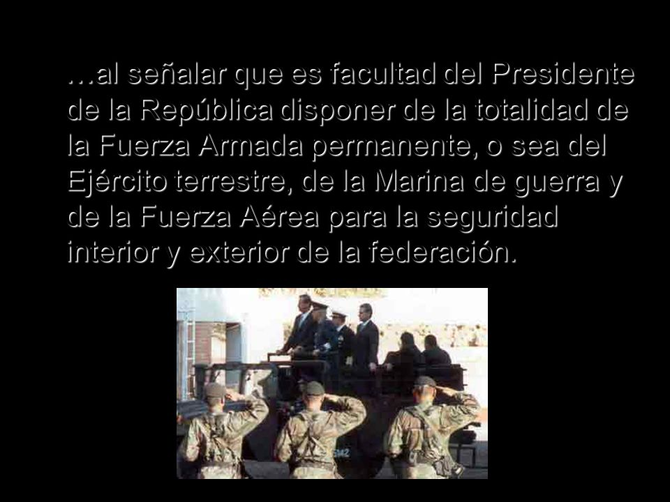 …al señalar que es facultad del Presidente de la República disponer de la totalidad de la Fuerza Armada permanente, o sea del Ejército terrestre, de la Marina de guerra y de la Fuerza Aérea para la seguridad interior y exterior de la federación.