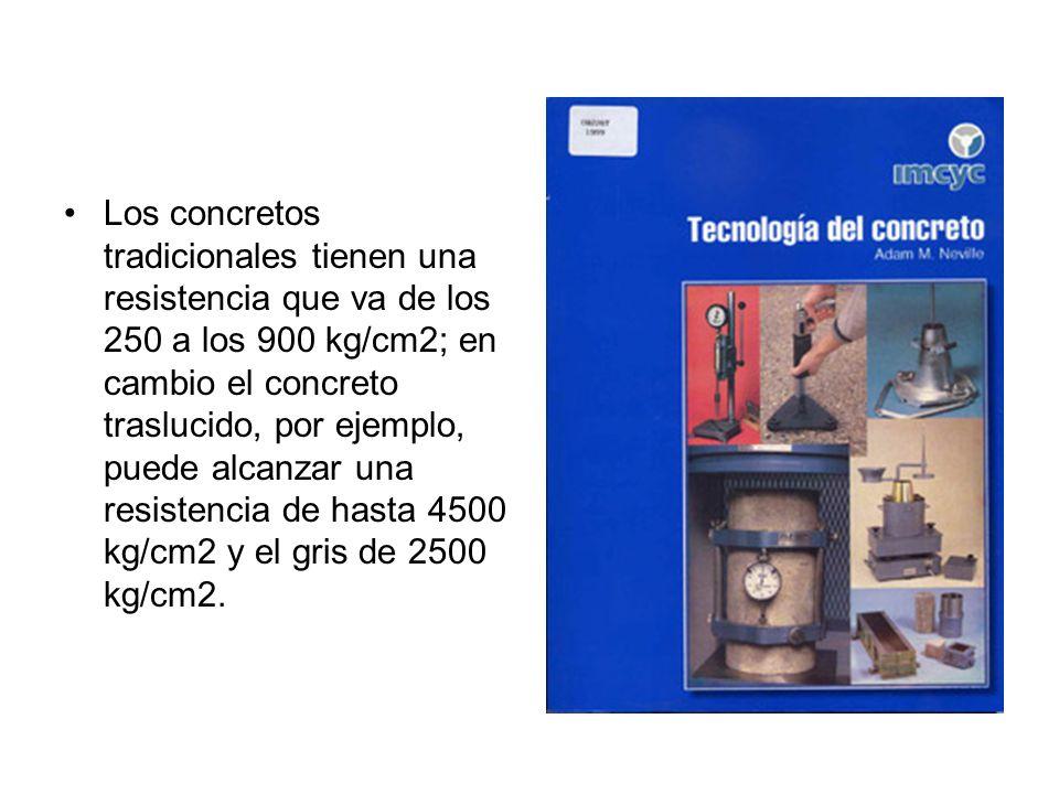 Los concretos tradicionales tienen una resistencia que va de los 250 a los 900 kg/cm2; en cambio el concreto traslucido, por ejemplo, puede alcanzar una resistencia de hasta 4500 kg/cm2 y el gris de 2500 kg/cm2.