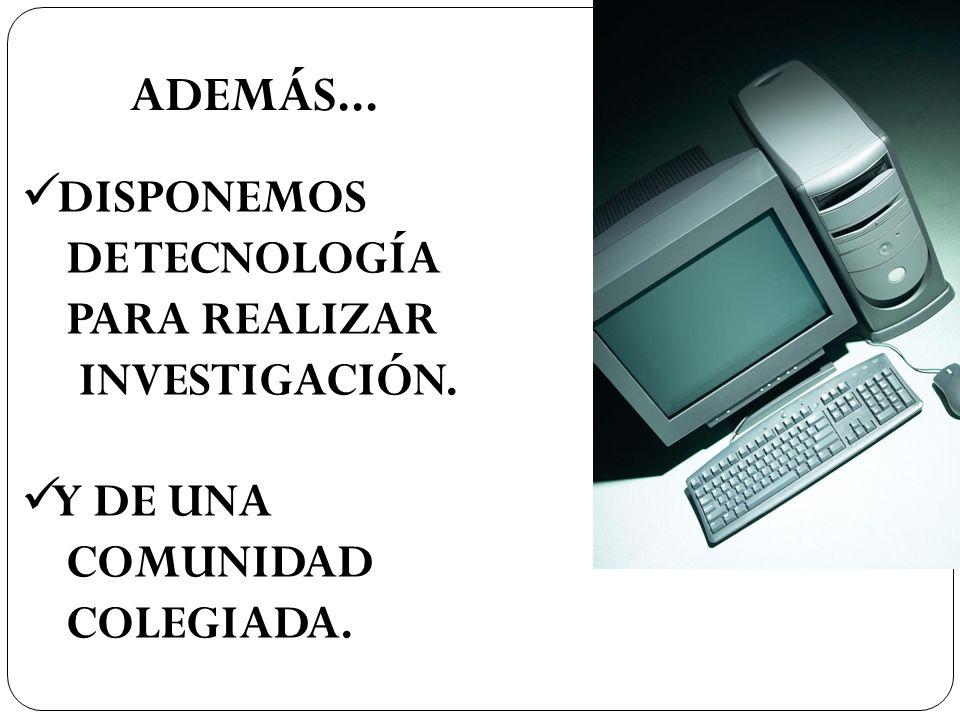 ADEMÁS... DISPONEMOS DE TECNOLOGÍA PARA REALIZAR INVESTIGACIÓN.