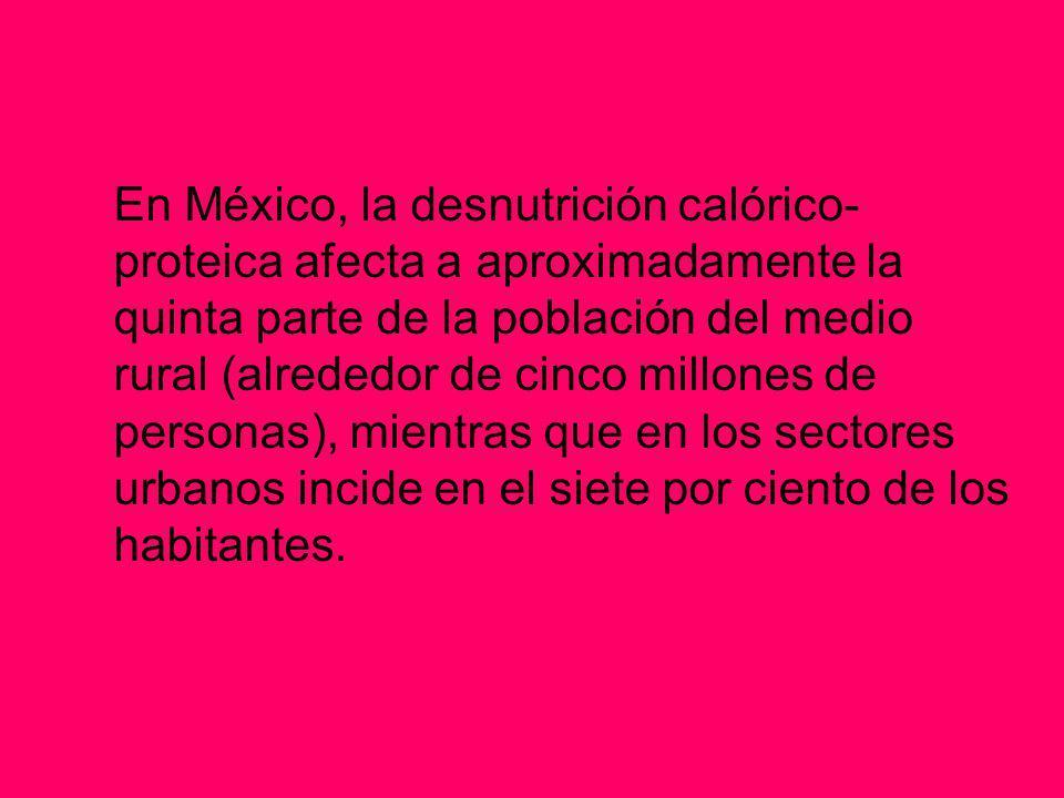 En México, la desnutrición calórico-proteica afecta a aproximadamente la quinta parte de la población del medio rural (alrededor de cinco millones de personas), mientras que en los sectores urbanos incide en el siete por ciento de los habitantes.