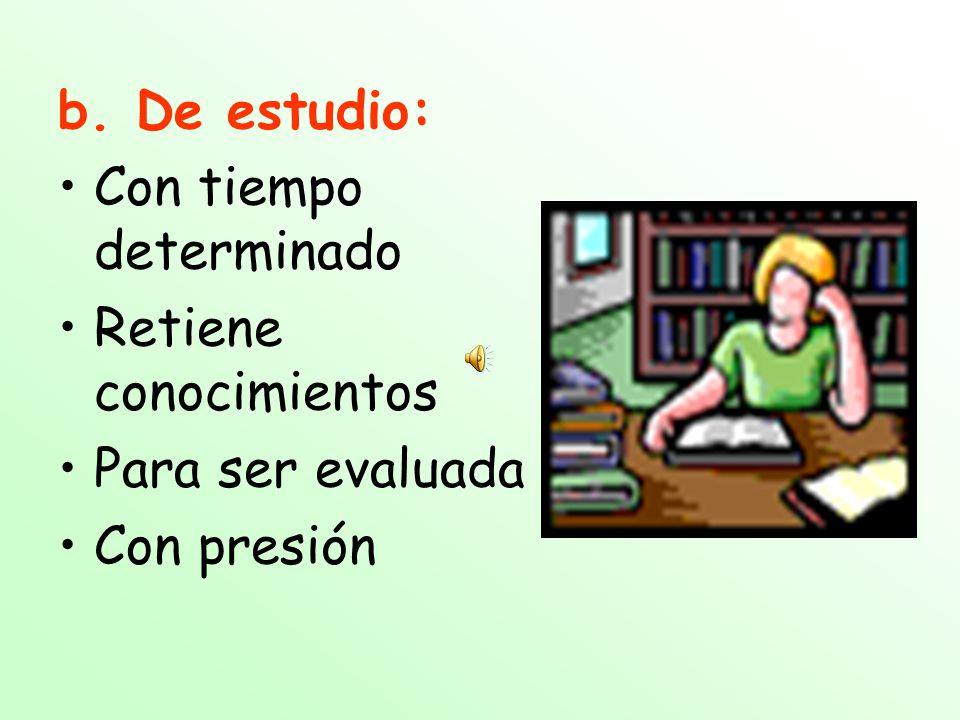 b. De estudio: Con tiempo determinado Retiene conocimientos Para ser evaluada Con presión