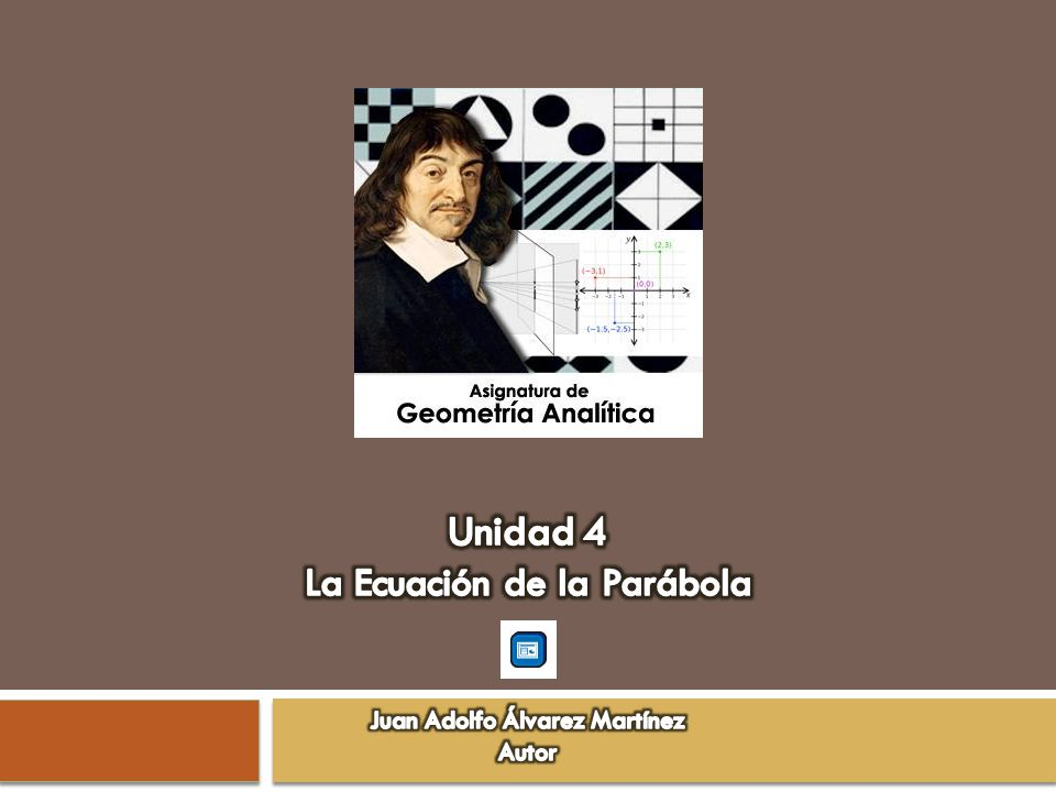 Unidad 4 La Ecuación de la Parábola Juan Adolfo Álvarez Martínez Autor