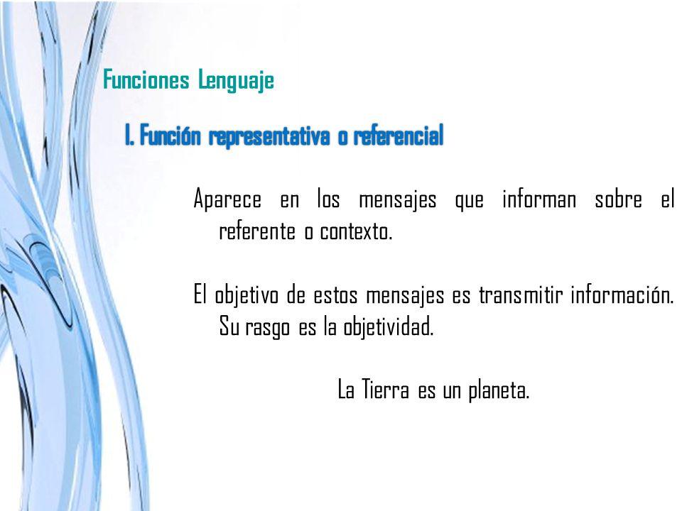 Funciones Lenguaje I. Función representativa o referencial. Aparece en los mensajes que informan sobre el referente o contexto.