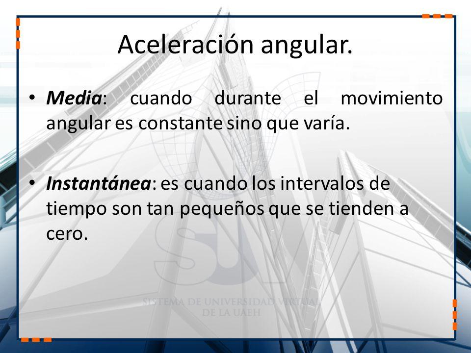 Aceleración angular. Media: cuando durante el movimiento angular es constante sino que varía.