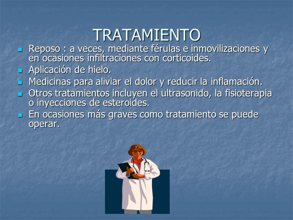 TRATAMIENTO Reposo : a veces, mediante férulas e inmovilizaciones y en ocasiones infiltraciones con corticoides.