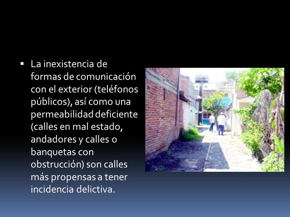 La inexistencia de formas de comunicación con el exterior (teléfonos públicos), así como una permeabilidad deficiente (calles en mal estado, andadores y calles o banquetas con obstrucción) son calles más propensas a tener incidencia delictiva.