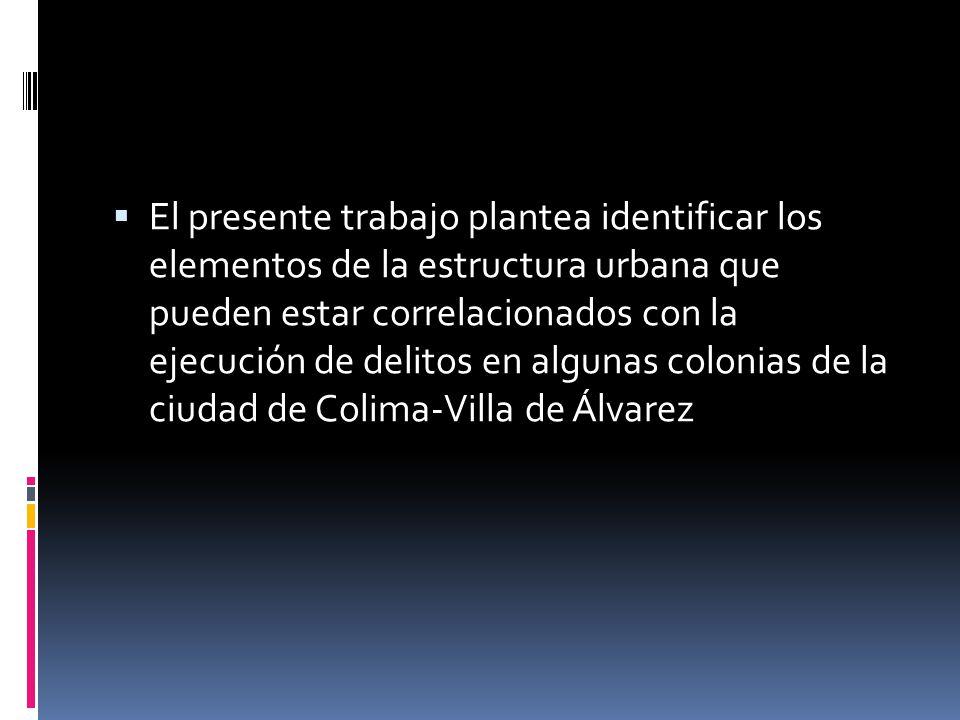 El presente trabajo plantea identificar los elementos de la estructura urbana que pueden estar correlacionados con la ejecución de delitos en algunas colonias de la ciudad de Colima-Villa de Álvarez