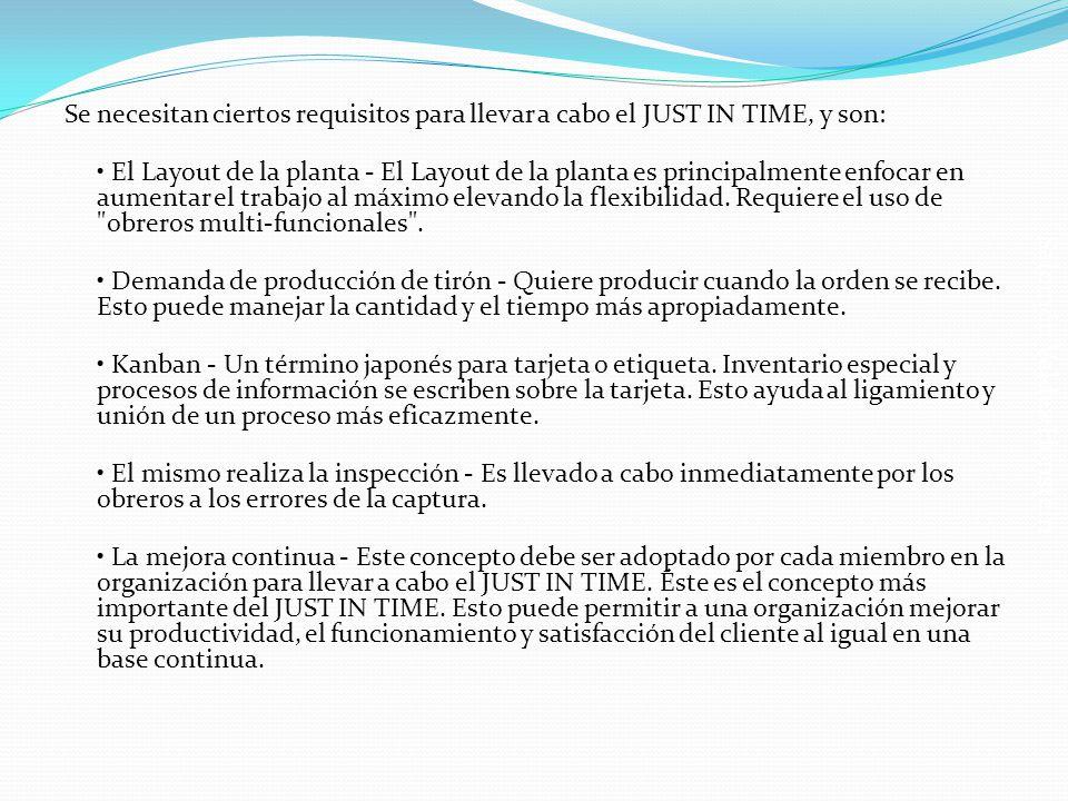Se necesitan ciertos requisitos para llevar a cabo el JUST IN TIME, y son: • El Layout de la planta - El Layout de la planta es principalmente enfocar en aumentar el trabajo al máximo elevando la flexibilidad.
