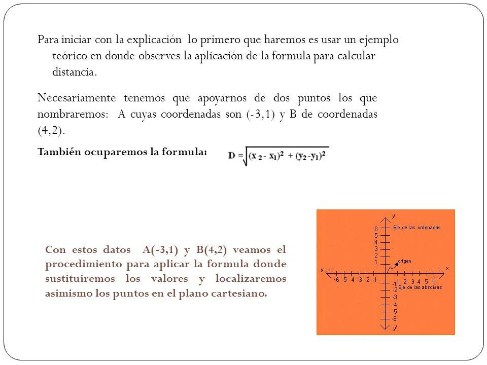 Para iniciar con la explicación lo primero que haremos es usar un ejemplo teórico en donde observes la aplicación de la formula para calcular distancia.