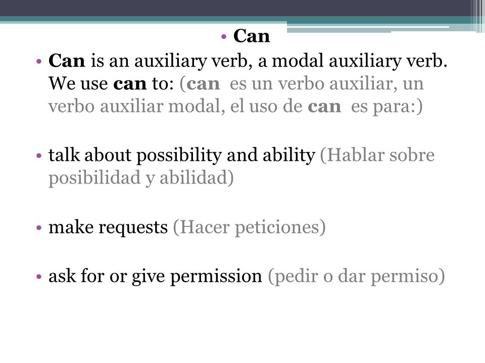 Can Can is an auxiliary verb, a modal auxiliary verb. We use can to: (can es un verbo auxiliar, un verbo auxiliar modal, el uso de can es para:)