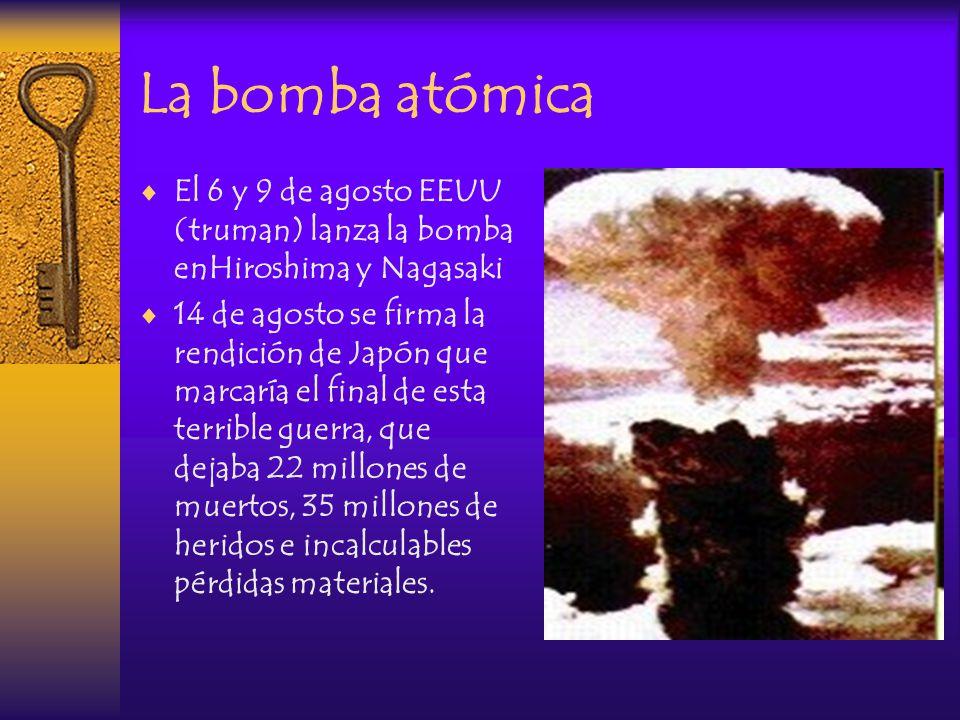 La bomba atómica El 6 y 9 de agosto EEUU (truman) lanza la bomba enHiroshima y Nagasaki.