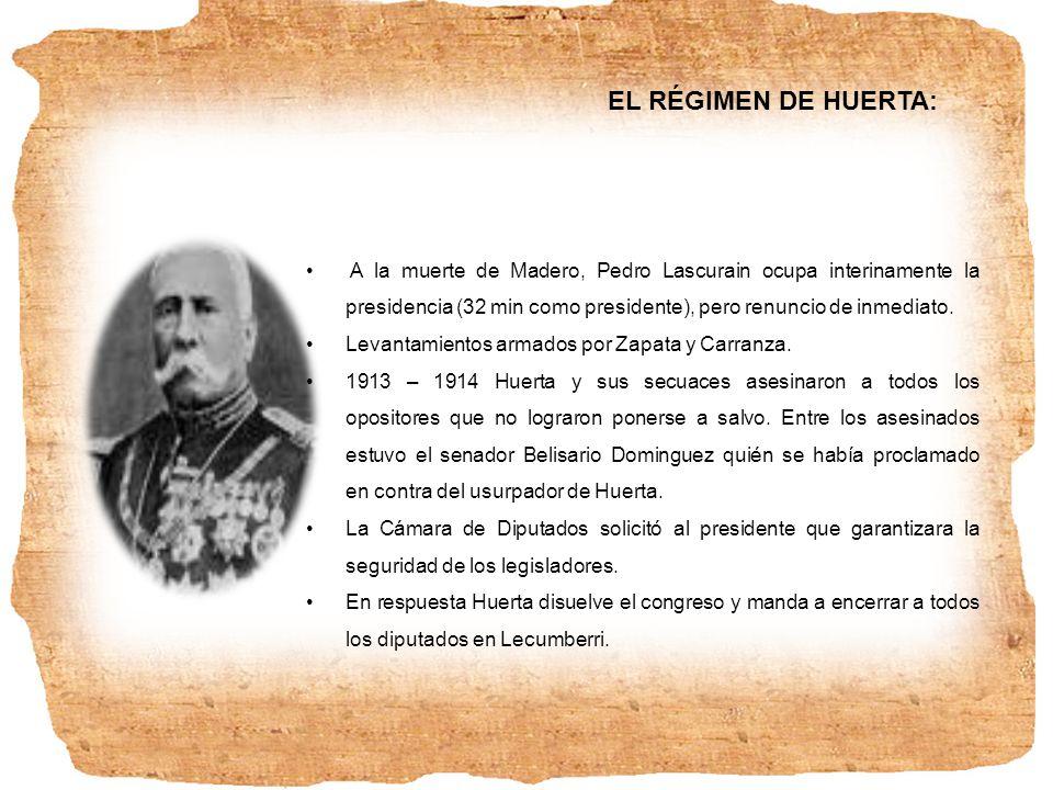 EL RÉGIMEN DE HUERTA: A la muerte de Madero, Pedro Lascurain ocupa interinamente la presidencia (32 min como presidente), pero renuncio de inmediato.