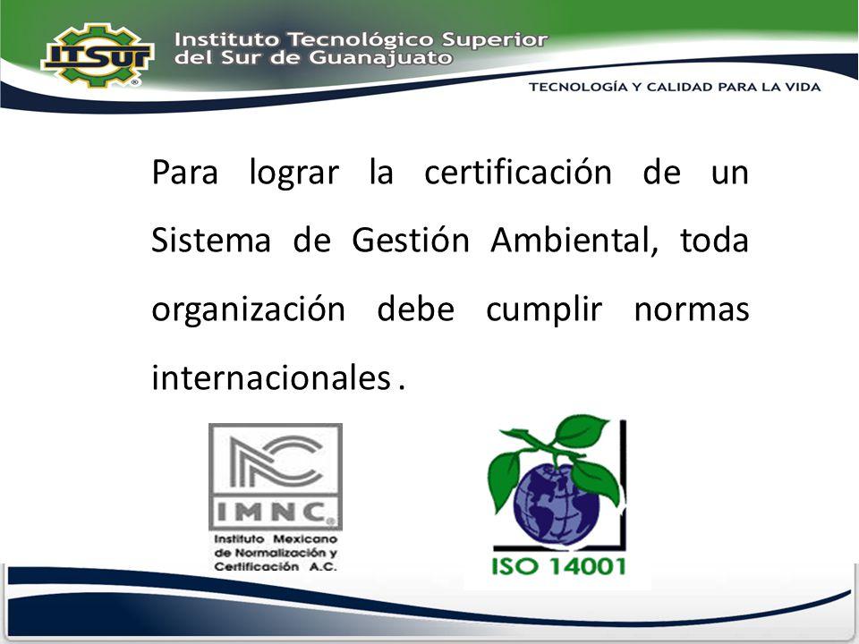 Para lograr la certificación de un Sistema de Gestión Ambiental, toda organización debe cumplir normas internacionales .