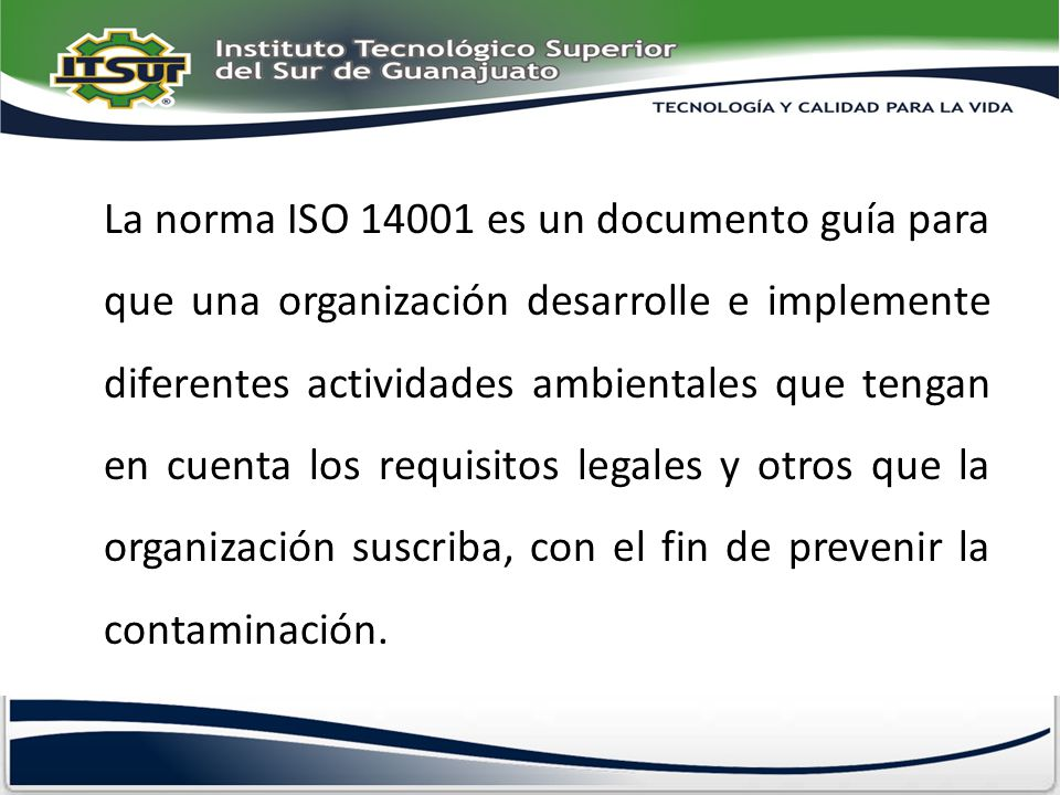 La norma ISO 14001 es un documento guía para que una organización desarrolle e implemente diferentes actividades ambientales que tengan en cuenta los requisitos legales y otros que la organización suscriba, con el fin de prevenir la contaminación.