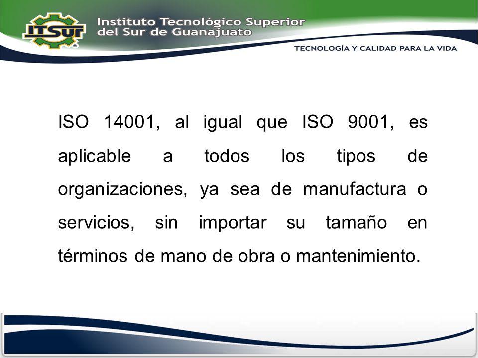 ISO 14001, al igual que ISO 9001, es aplicable a todos los tipos de organizaciones, ya sea de manufactura o servicios, sin importar su tamaño en términos de mano de obra o mantenimiento.