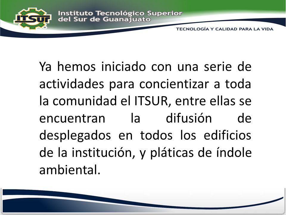 Ya hemos iniciado con una serie de actividades para concientizar a toda la comunidad el ITSUR, entre ellas se encuentran la difusión de desplegados en todos los edificios de la institución, y pláticas de índole ambiental.