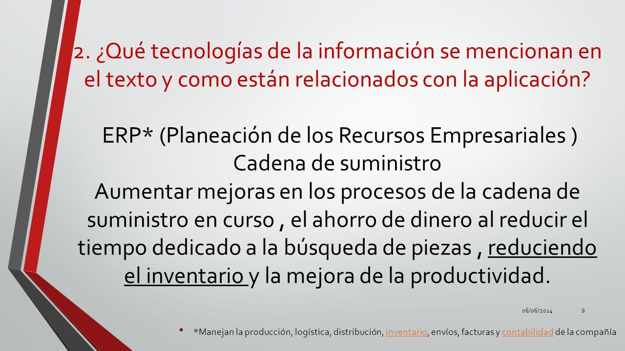 2. ¿Qué tecnologías de la información se mencionan en el texto y como están relacionados con la aplicación ERP* (Planeación de los Recursos Empresariales ) Cadena de suministro Aumentar mejoras en los procesos de la cadena de suministro en curso , el ahorro de dinero al reducir el tiempo dedicado a la búsqueda de piezas , reduciendo el inventario y la mejora de la productividad.