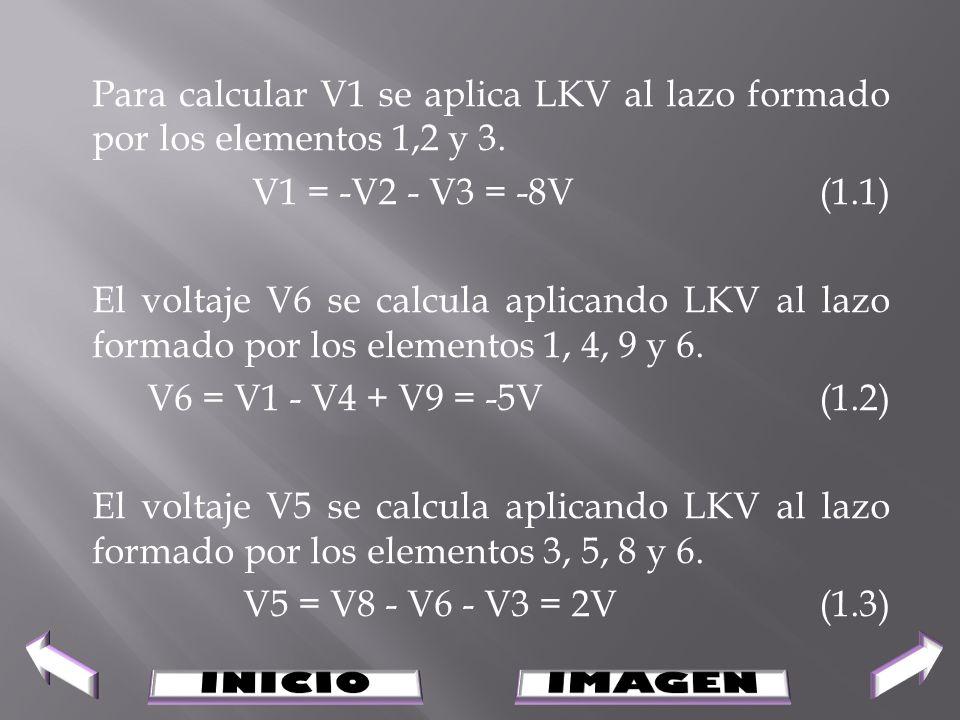 Para calcular V1 se aplica LKV al lazo formado por los elementos 1,2 y 3. V1 = -V2 - V3 = -8V (1.1) El voltaje V6 se calcula aplicando LKV al lazo formado por los elementos 1, 4, 9 y 6. V6 = V1 - V4 + V9 = -5V (1.2) El voltaje V5 se calcula aplicando LKV al lazo formado por los elementos 3, 5, 8 y 6. V5 = V8 - V6 - V3 = 2V (1.3)