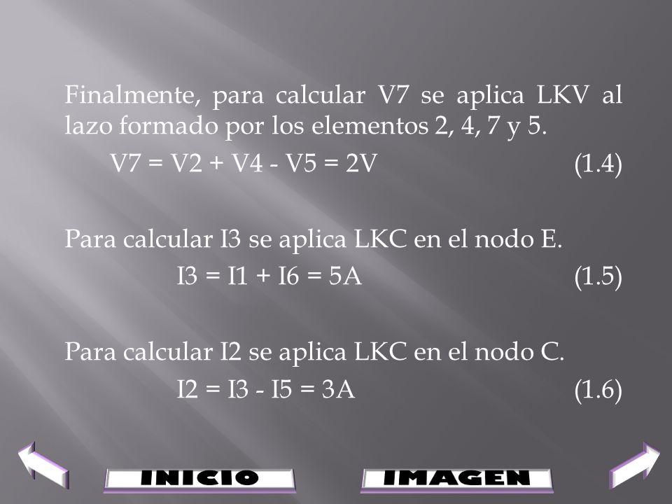 Finalmente, para calcular V7 se aplica LKV al lazo formado por los elementos 2, 4, 7 y 5. V7 = V2 + V4 - V5 = 2V (1.4) Para calcular I3 se aplica LKC en el nodo E. I3 = I1 + I6 = 5A (1.5) Para calcular I2 se aplica LKC en el nodo C. I2 = I3 - I5 = 3A (1.6)