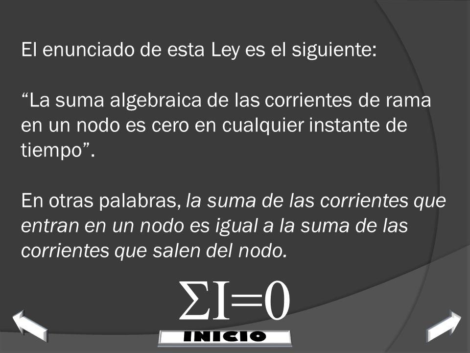 El enunciado de esta Ley es el siguiente: La suma algebraica de las corrientes de rama en un nodo es cero en cualquier instante de tiempo . En otras palabras, la suma de las corrientes que entran en un nodo es igual a la suma de las corrientes que salen del nodo.