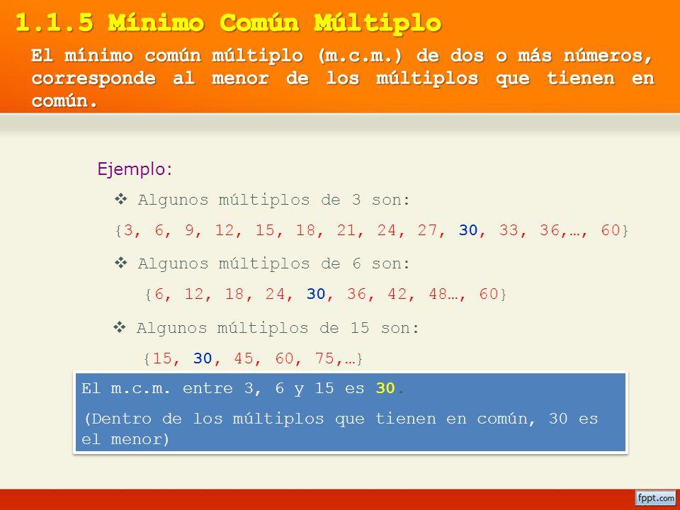 1.1.5 Mínimo Común Múltiplo El mínimo común múltiplo (m.c.m.) de dos o más números, corresponde al menor de los múltiplos que tienen en común.