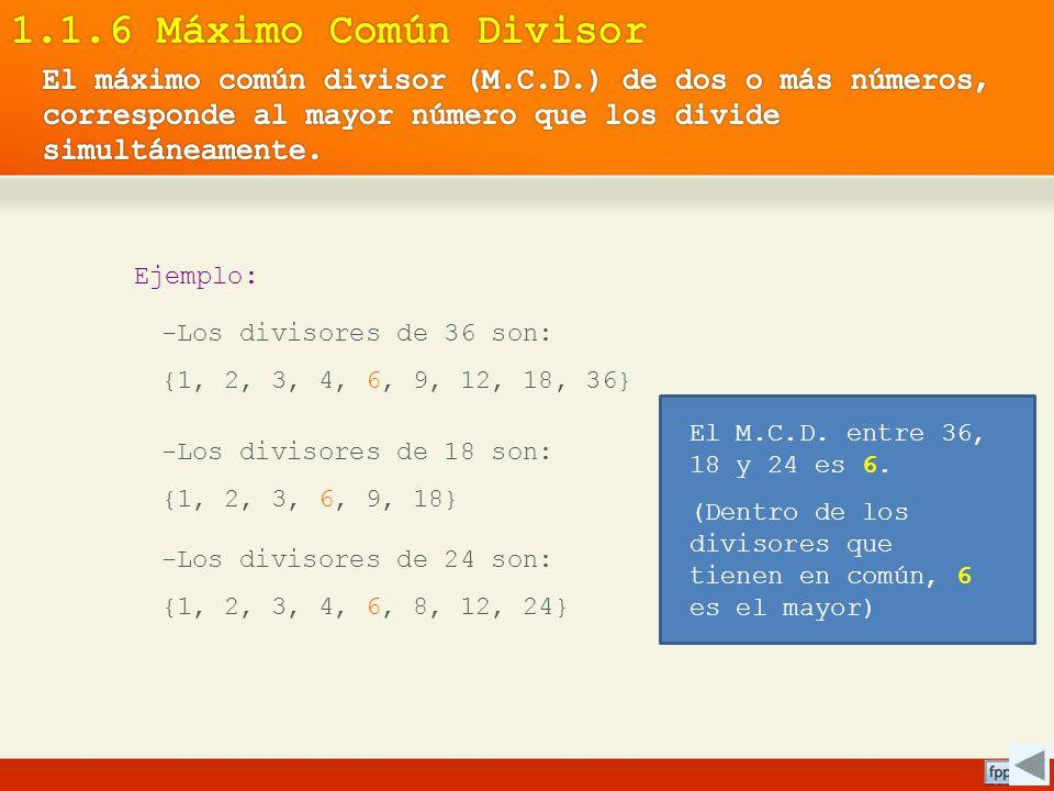 1.1.6 Máximo Común Divisor El máximo común divisor (M.C.D.) de dos o más números, corresponde al mayor número que los divide simultáneamente.