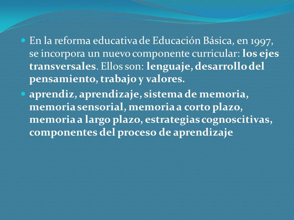 En la reforma educativa de Educación Básica, en 1997, se incorpora un nuevo componente curricular: los ejes transversales. Ellos son: lenguaje, desarrollo del pensamiento, trabajo y valores.